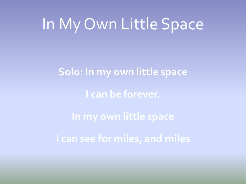 In My Own Little Space Solo: In my own little space I can be forever.