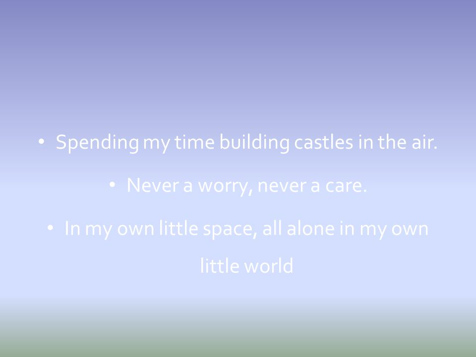 Spending my time building castles in the air.