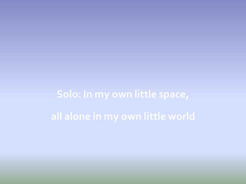 Solo: In my own little space, all alone in my own little world