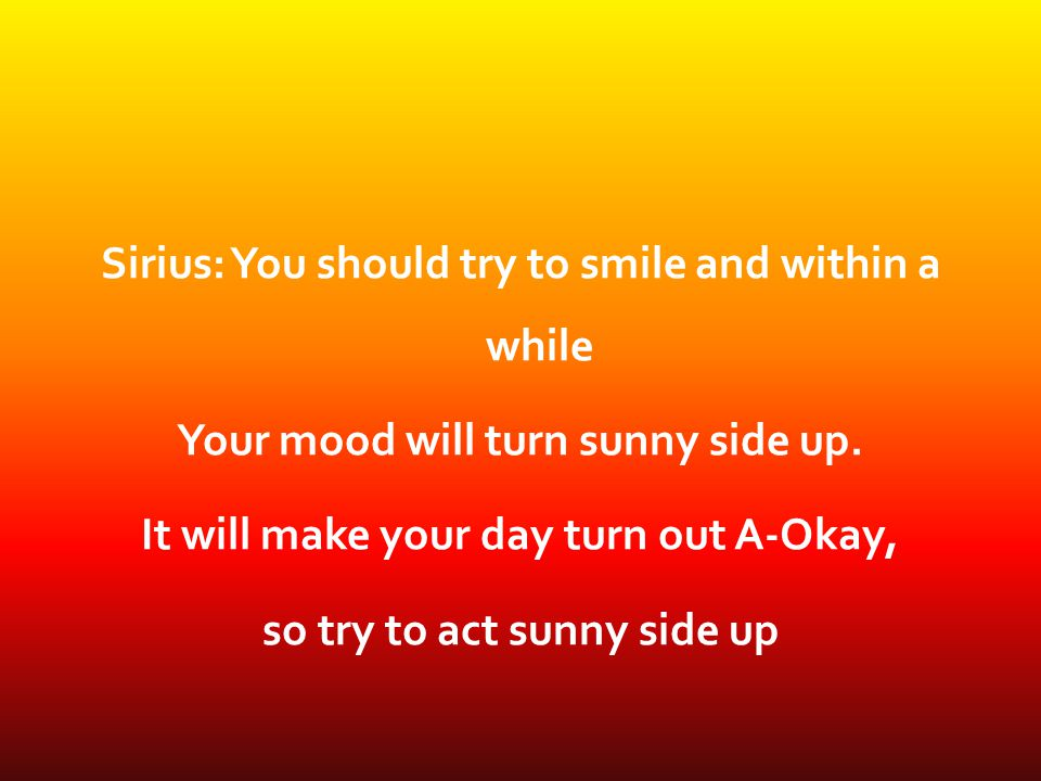 Sirius: You should try to smile and within a while Your mood will turn sunny side up.