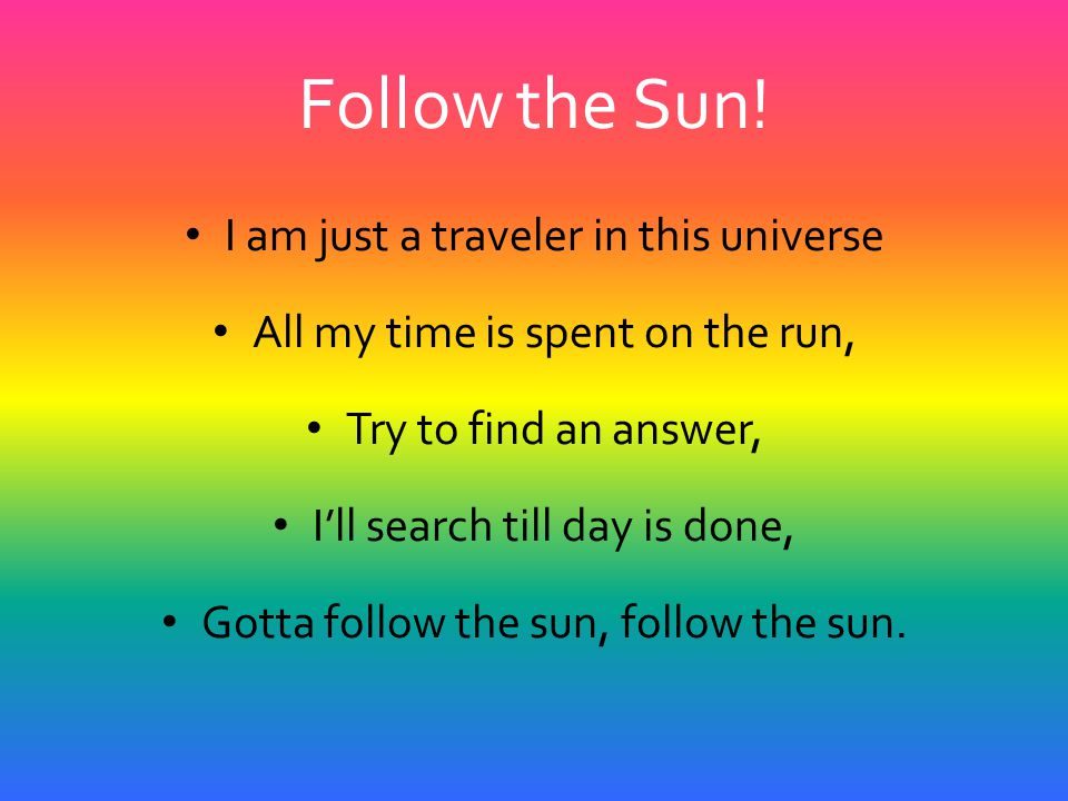 Follow the Sun! I am just a traveler in this universe