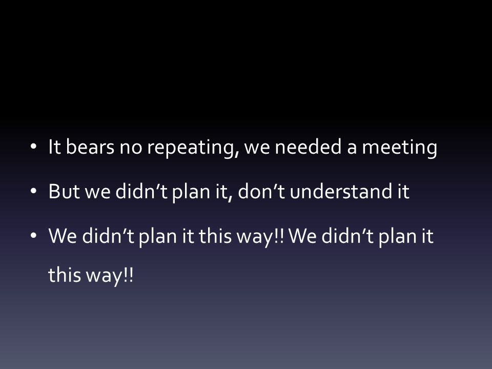 It bears no repeating, we needed a meeting
