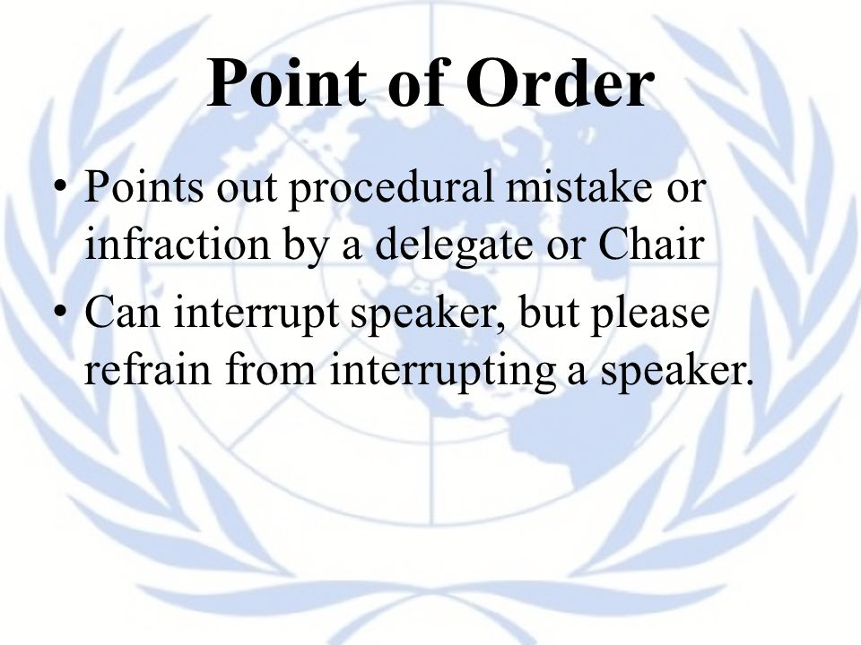 Point of Order Points out procedural mistake or infraction by a delegate or Chair.