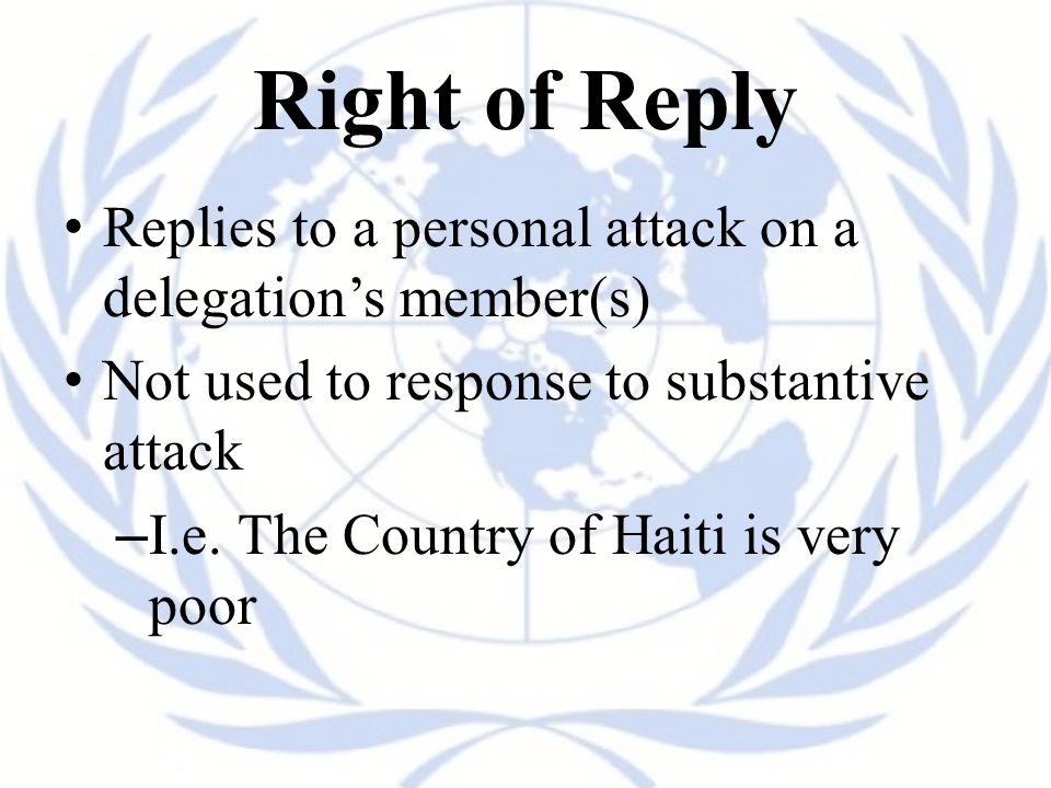 Right of Reply Replies to a personal attack on a delegation's member(s) Not used to response to substantive attack.