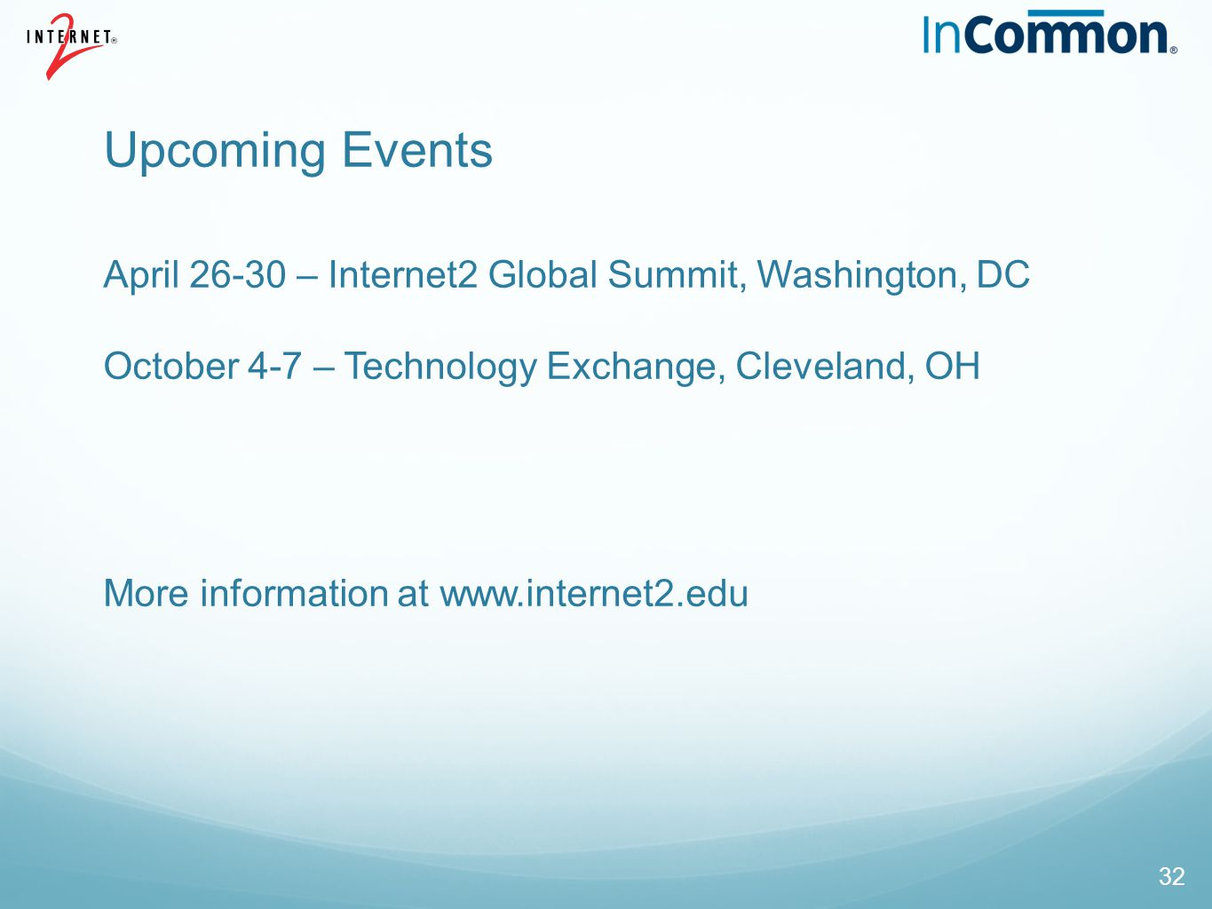 Upcoming Events April – Internet2 Global Summit, Washington, DC October 4-7 – Technology Exchange, Cleveland, OH More information at