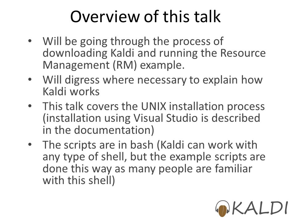 Overview of this talk Will be going through the process of downloading Kaldi and running the Resource Management (RM) example.