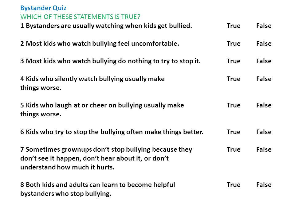 Bystander Quiz WHICH OF THESE STATEMENTS IS TRUE 1 Bystanders are usually watching when kids get bullied. True False.