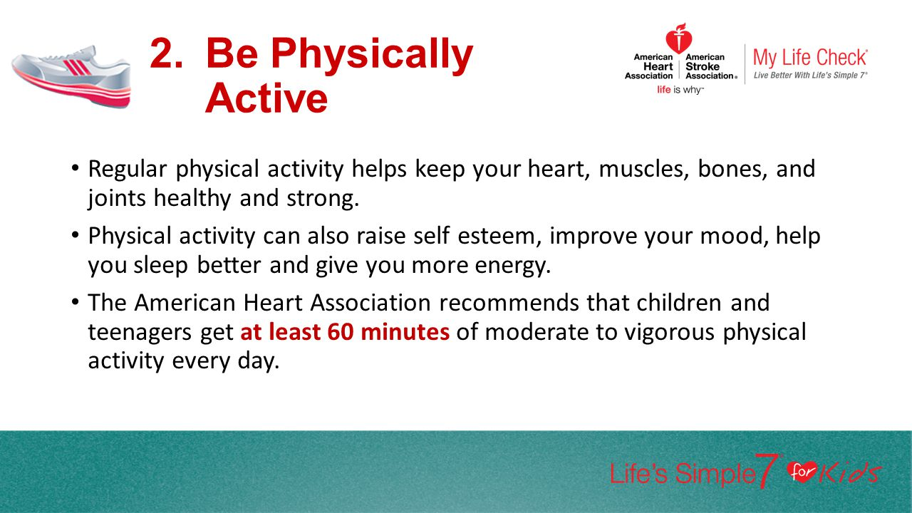 Be Physically Active Regular physical activity helps keep your heart, muscles, bones, and joints healthy and strong.