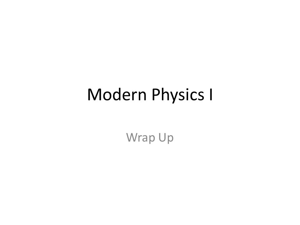 Modern Physics I Wrap Up