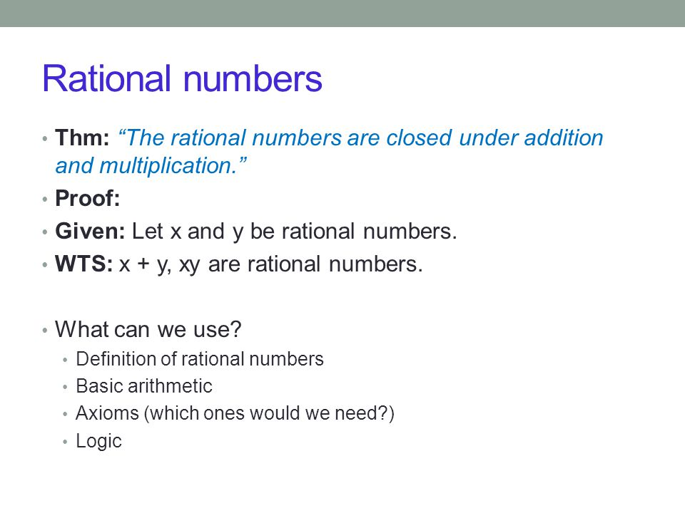 Rational numbers Thm: The rational numbers are closed under addition and multiplication. Proof: Given: Let x and y be rational numbers.