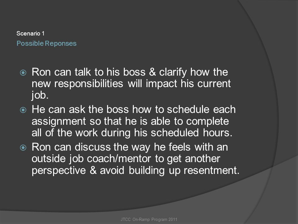 Scenario 1 Possible Reponses. Ron can talk to his boss & clarify how the new responsibilities will impact his current job.