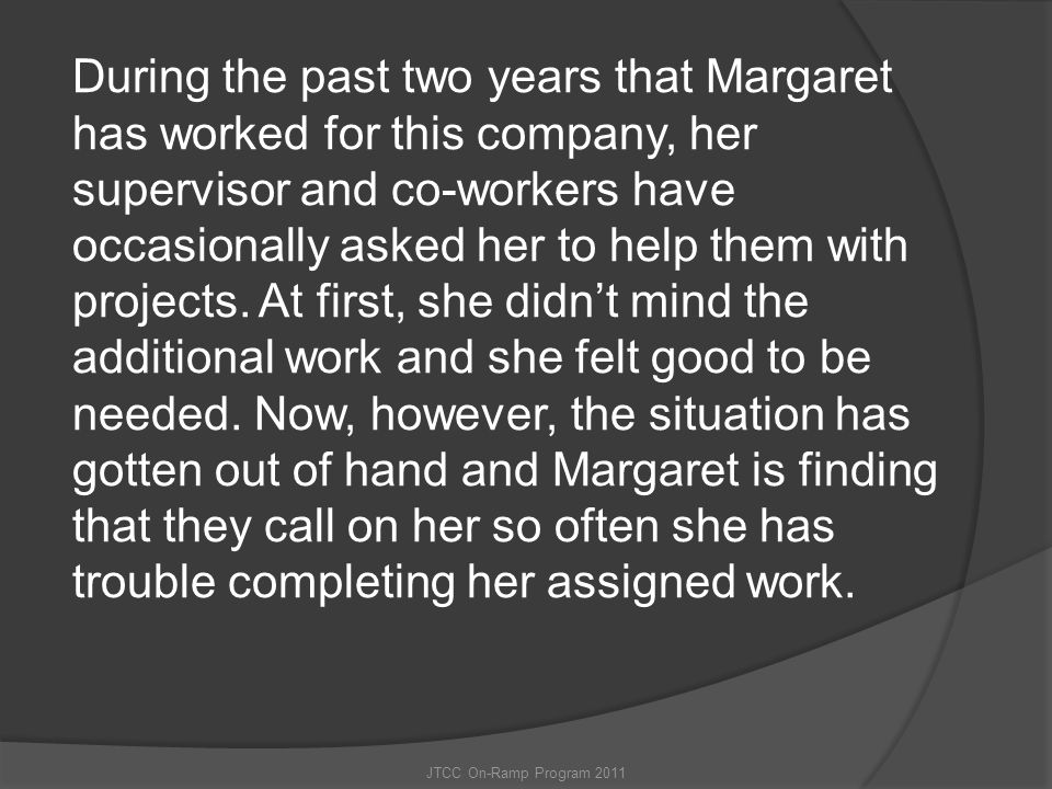 During the past two years that Margaret has worked for this company, her supervisor and co-workers have occasionally asked her to help them with projects. At first, she didn't mind the additional work and she felt good to be needed. Now, however, the situation has gotten out of hand and Margaret is finding that they call on her so often she has trouble completing her assigned work.