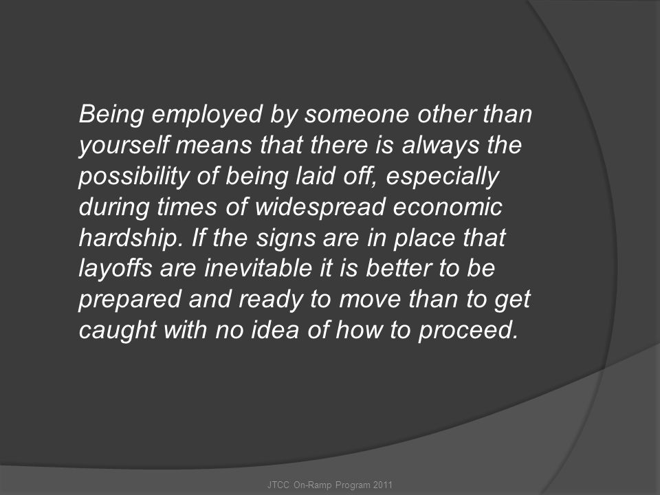 Being employed by someone other than yourself means that there is always the possibility of being laid off, especially during times of widespread economic hardship. If the signs are in place that layoffs are inevitable it is better to be prepared and ready to move than to get caught with no idea of how to proceed.