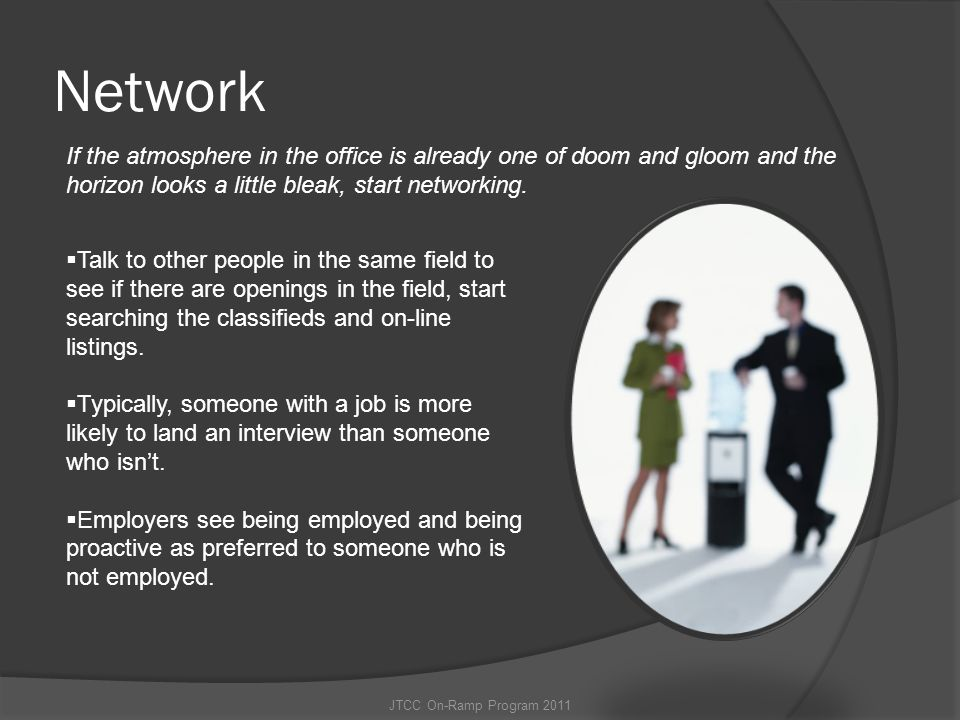 Network If the atmosphere in the office is already one of doom and gloom and the horizon looks a little bleak, start networking.