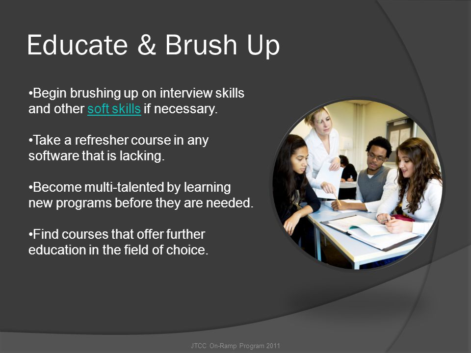 Educate & Brush Up Begin brushing up on interview skills and other soft skills if necessary.