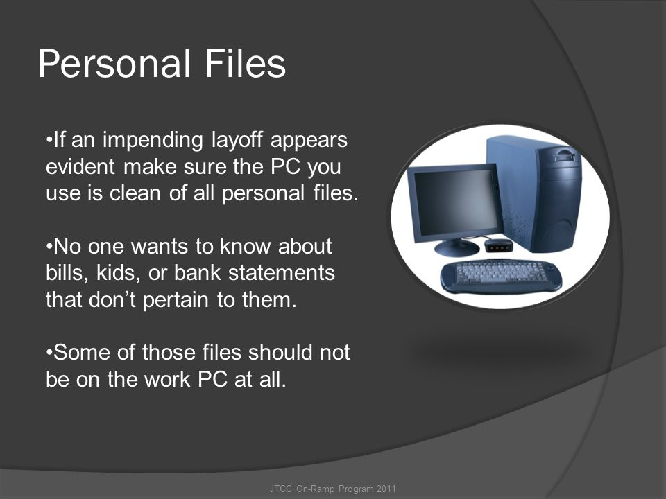 Personal Files If an impending layoff appears evident make sure the PC you use is clean of all personal files.