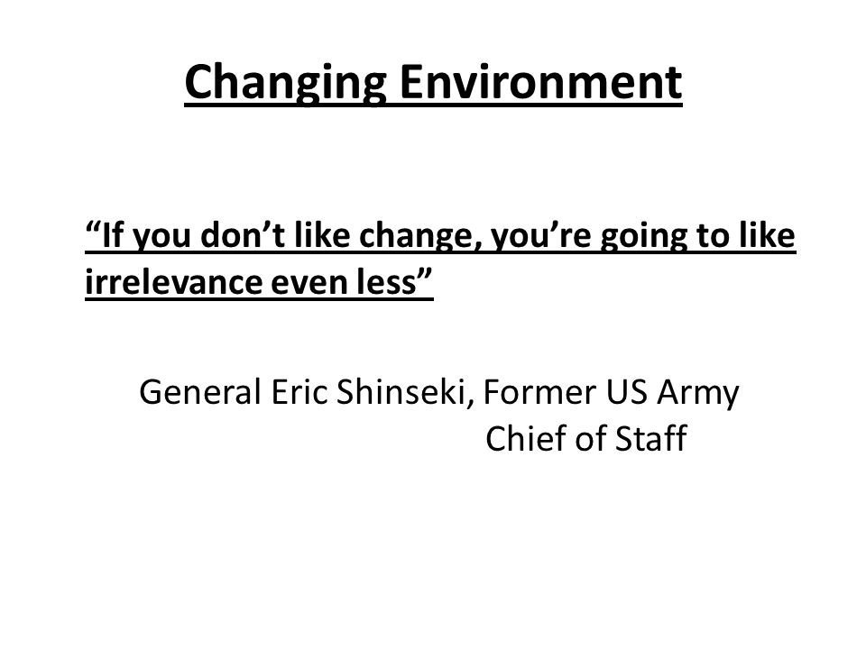 Changing Environment If you don't like change, you're going to like irrelevance even less General Eric Shinseki, Former US Army Chief of Staff
