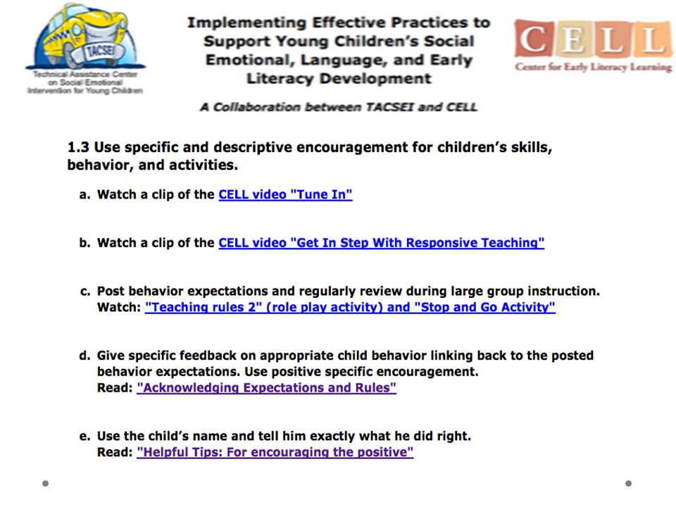 The practice is listed at the top of the page, followed by links to various online resources. Follow the first 2 links and you can watch a couple of videos from the CELL Center, the first in which moms acknowledge and respond appropriately and promptly to their children's communicative attempts, and the second one demonstrating specific responsive teaching strategies to support and encourage new child behavior by: paying attention, responding, then providing new information. These are both effective strategies for promoting child language and strategies for building nurturing relationships.