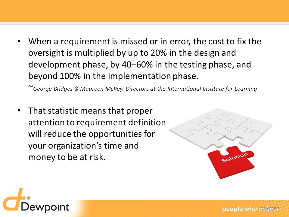 When a requirement is missed or in error, the cost to fix the oversight is multiplied by up to 20% in the design and development phase, by 40–60% in the testing phase, and beyond 100% in the implementation phase. ~George Bridges & Maureen McVey, Directors at the International Institute for Learning