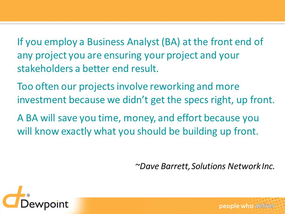 If you employ a Business Analyst (BA) at the front end of any project you are ensuring your project and your stakeholders a better end result.