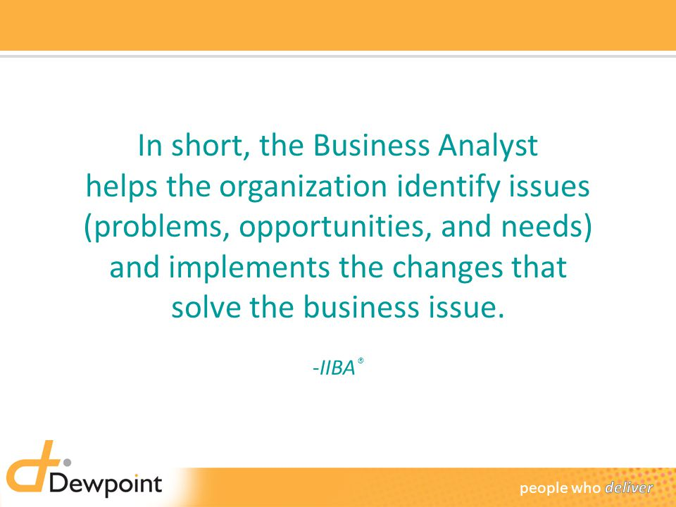 In short, the Business Analyst helps the organization identify issues (problems, opportunities, and needs) and implements the changes that solve the business issue.