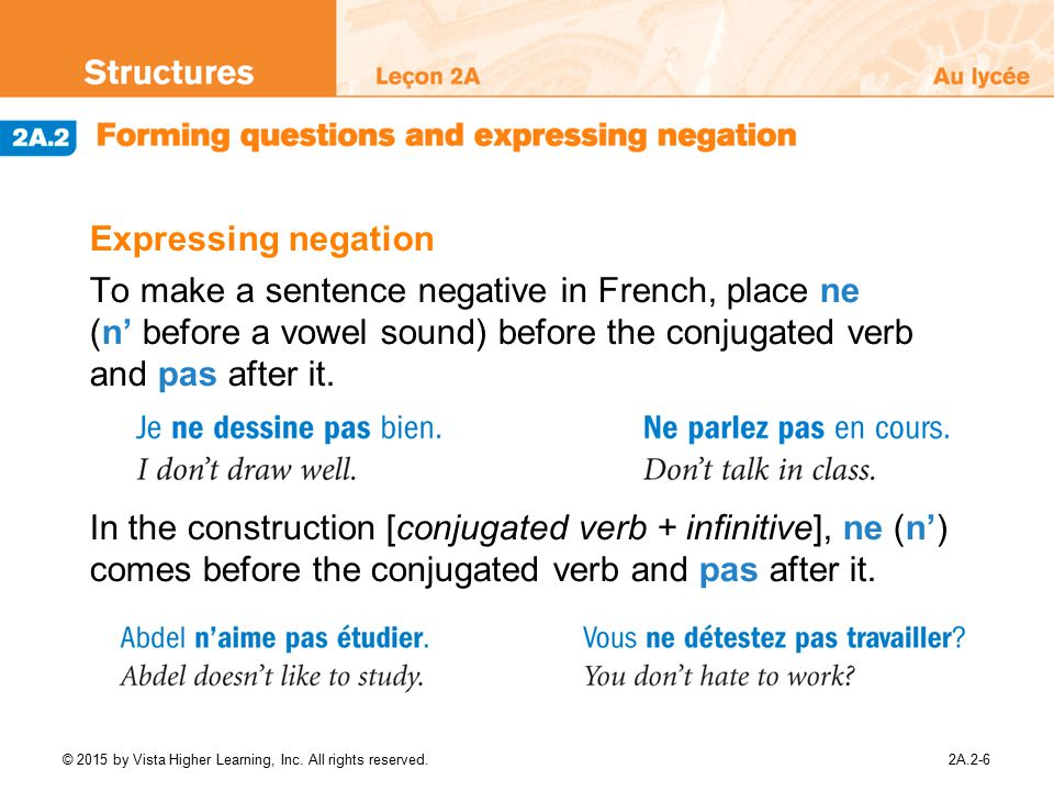 Expressing negation To make a sentence negative in French, place ne (n' before a vowel sound) before the conjugated verb and pas after it.