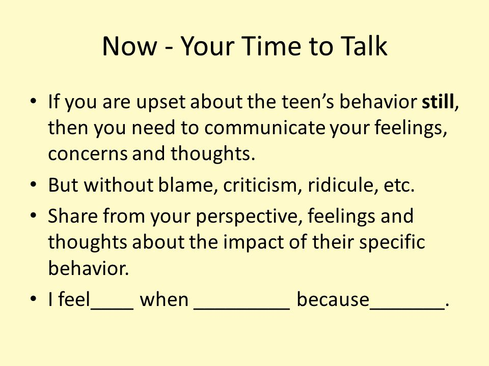 Now - Your Time to Talk If you are upset about the teen's behavior still, then you need to communicate your feelings, concerns and thoughts.