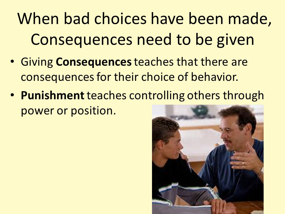 When bad choices have been made, Consequences need to be given