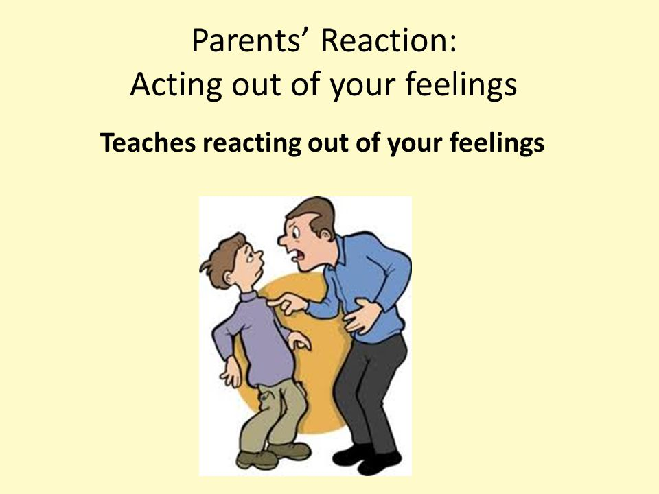 Parents' Reaction: Acting out of your feelings