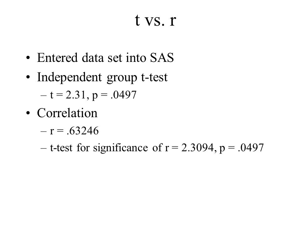 t vs. r Entered data set into SAS Independent group t-test Correlation
