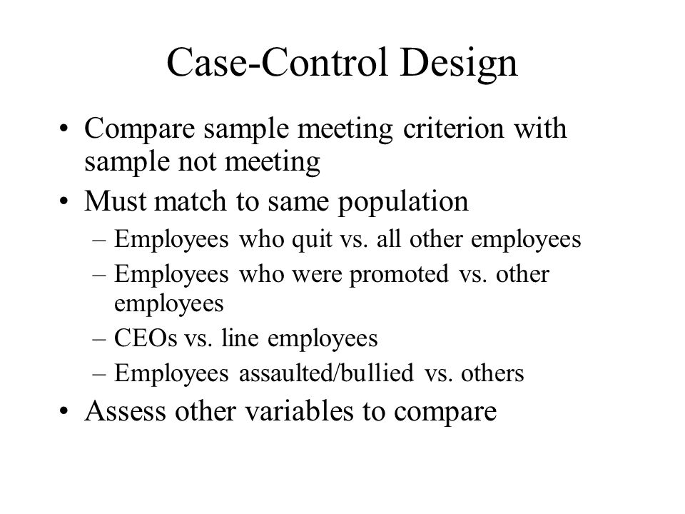 Case-Control Design Compare sample meeting criterion with sample not meeting. Must match to same population.