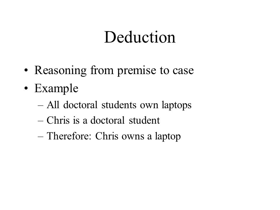 Deduction Reasoning from premise to case Example