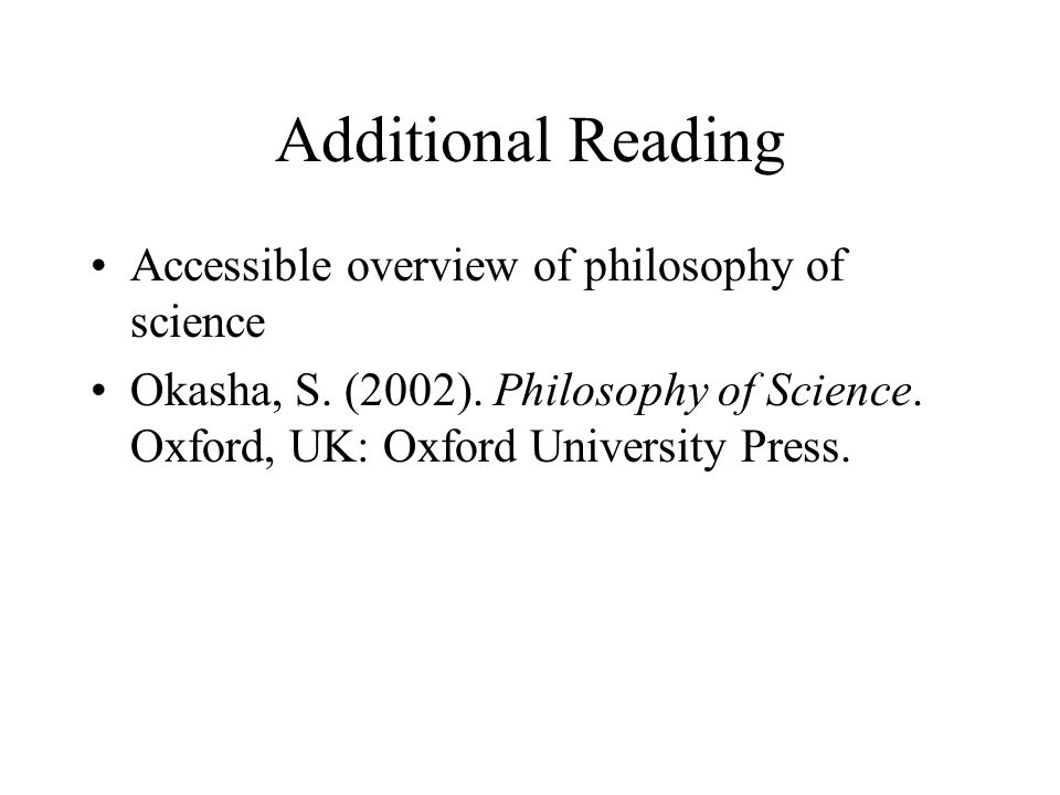 Additional Reading Accessible overview of philosophy of science