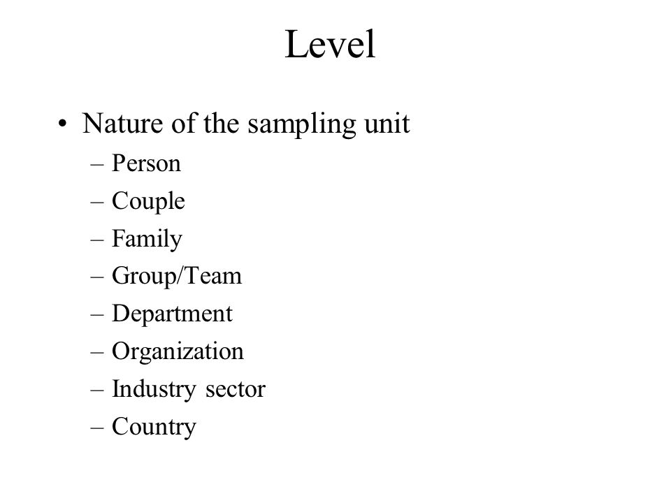 Level Nature of the sampling unit Person Couple Family Group/Team