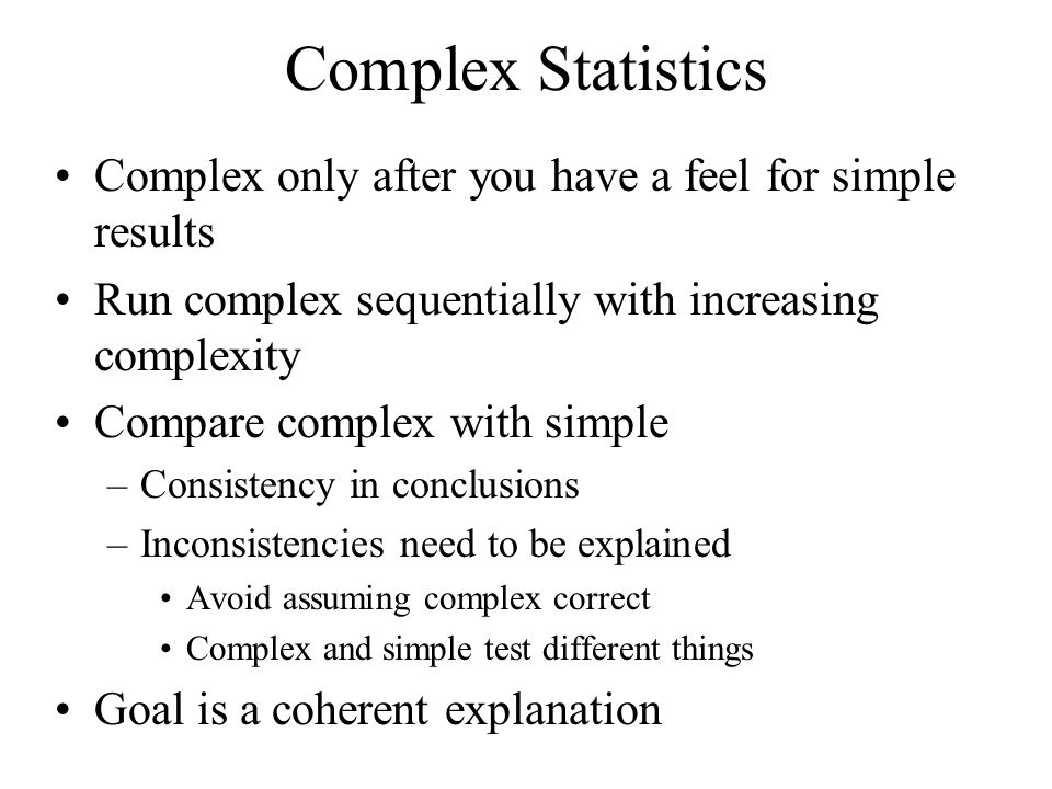 Complex Statistics Complex only after you have a feel for simple results. Run complex sequentially with increasing complexity.