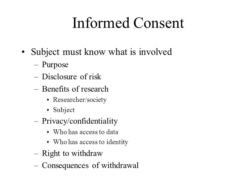 Informed Consent Subject must know what is involved Purpose