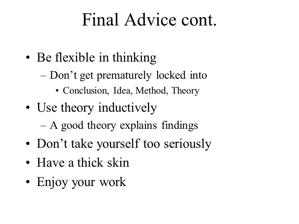 Final Advice cont. Be flexible in thinking Use theory inductively