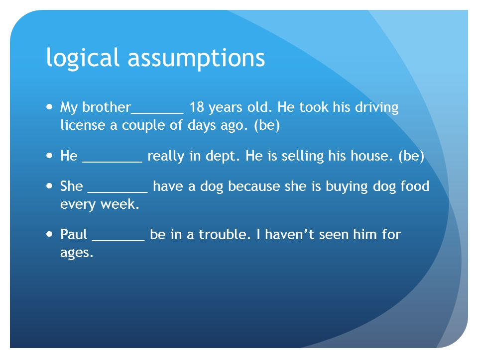 logical assumptions My brother_______ 18 years old. He took his driving license a couple of days ago. (be)