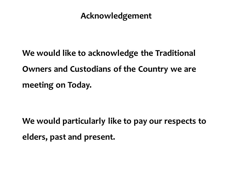 Acknowledgement We would like to acknowledge the Traditional Owners and Custodians of the Country we are meeting on Today.