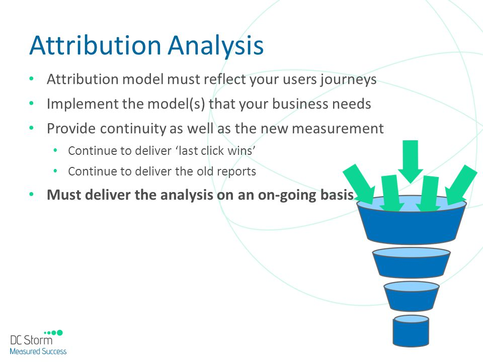 Attribution Analysis Attribution model must reflect your users journeys. Implement the model(s) that your business needs.