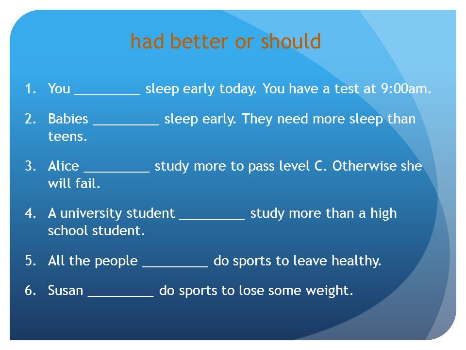 had better or should You _________ sleep early today. You have a test at 9:00am. Babies _________ sleep early. They need more sleep than teens.