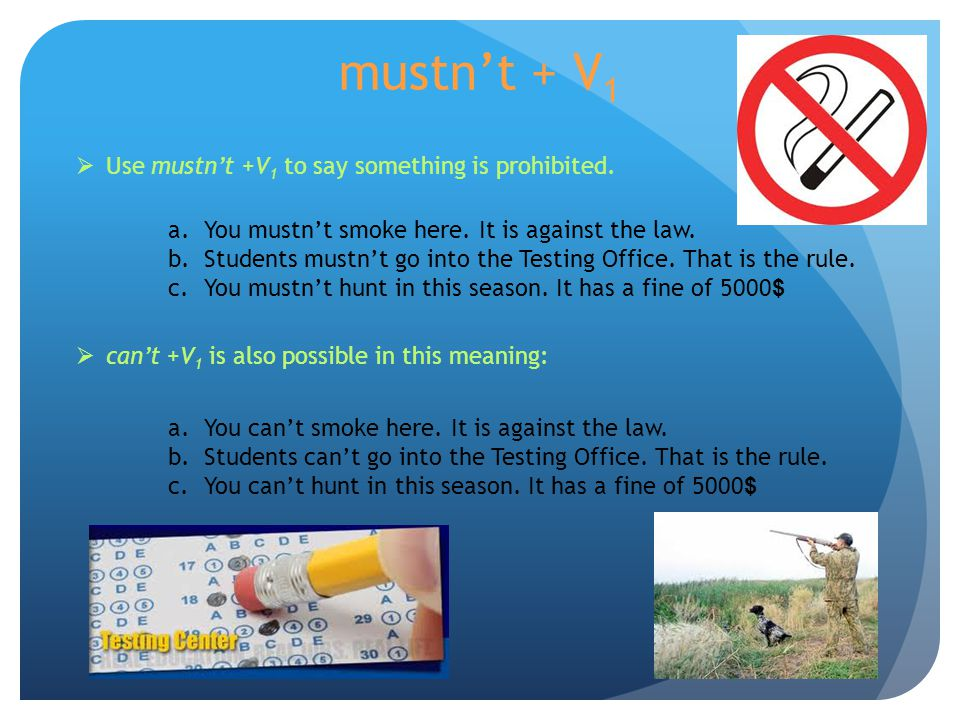 mustn't + V1 Use mustn't +V1 to say something is prohibited.