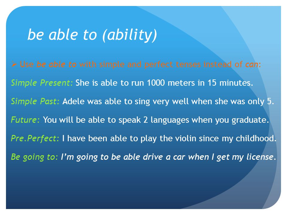 be able to (ability) Use be able to with simple and perfect tenses instead of can: Simple Present: She is able to run 1000 meters in 15 minutes.