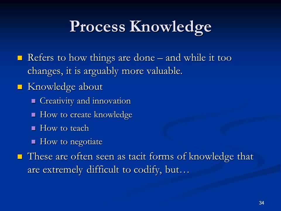 Process Knowledge Refers to how things are done – and while it too changes, it is arguably more valuable.