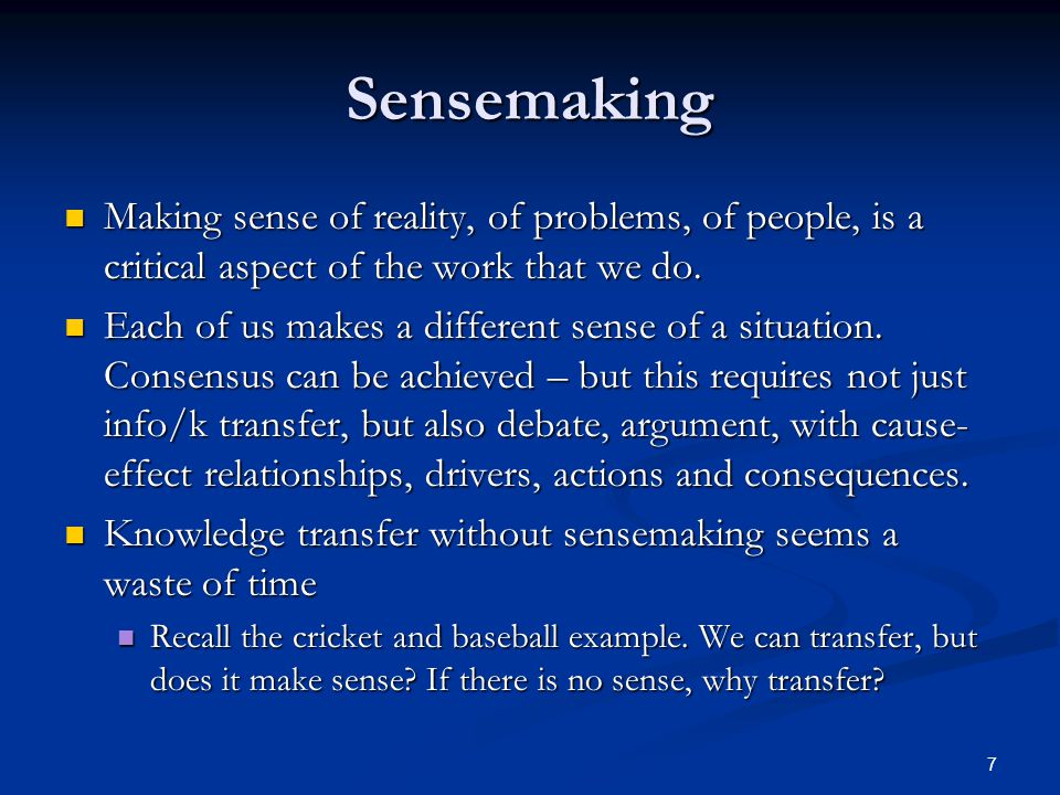 Sensemaking Making sense of reality, of problems, of people, is a critical aspect of the work that we do.
