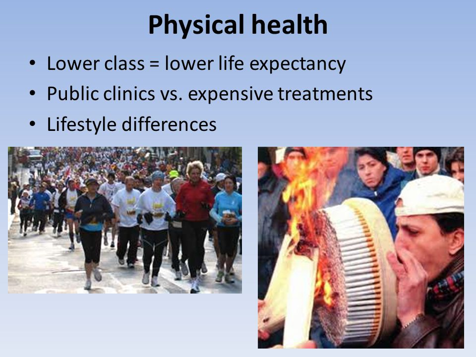 Physical health Lower class = lower life expectancy