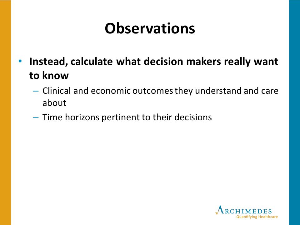 Observations Instead, calculate what decision makers really want to know. Clinical and economic outcomes they understand and care about.