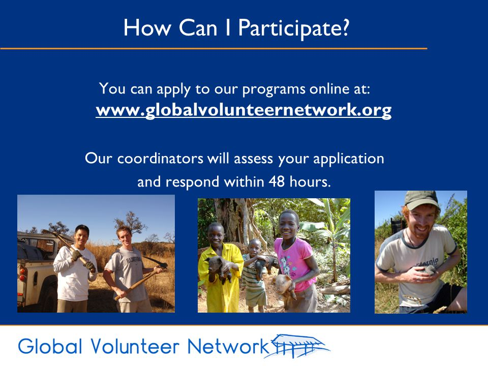 How Can I Participate You can apply to our programs online at: www.globalvolunteernetwork.org. Our coordinators will assess your application.