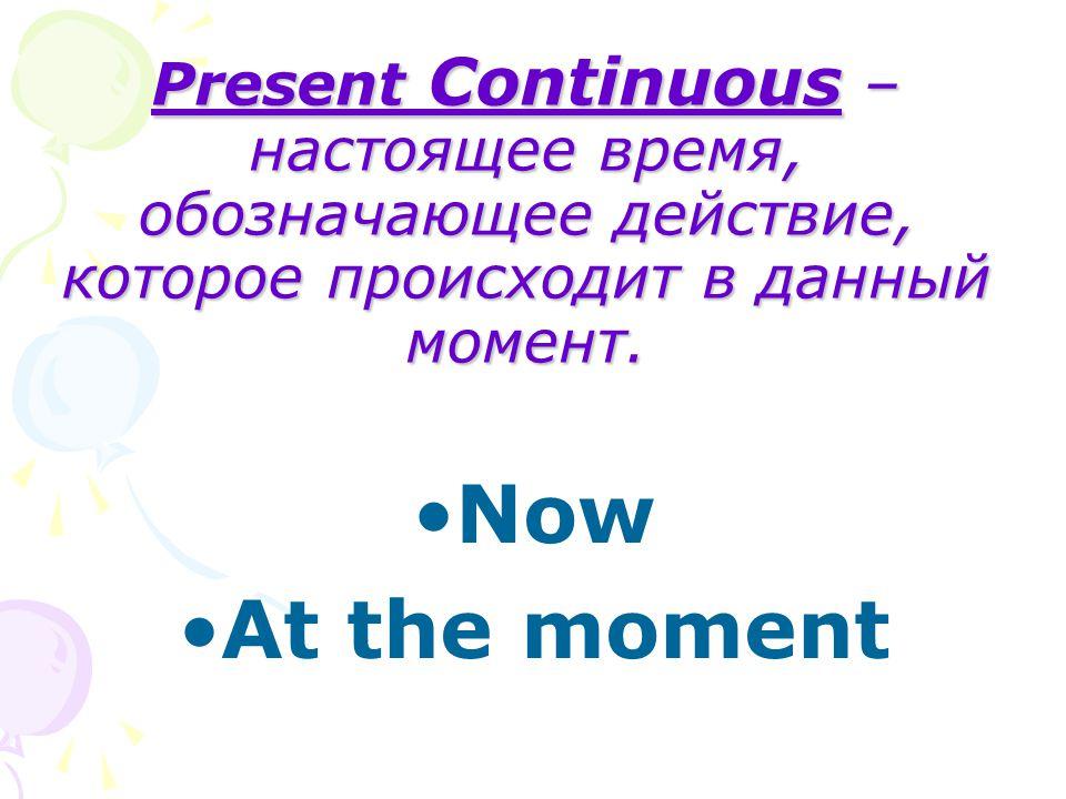 Present Continuous – настоящее время, обозначающее действие, которое происходит в данный момент.