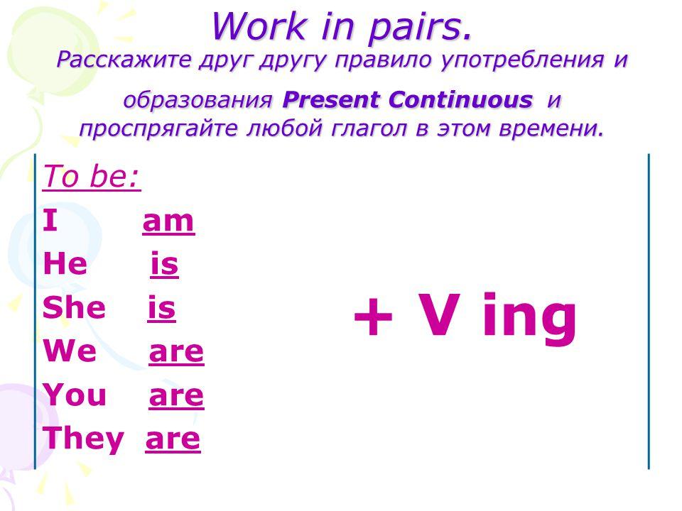 Work in pairs. Расскажите друг другу правило употребления и образования Present Continuous и проспрягайте любой глагол в этом времени.